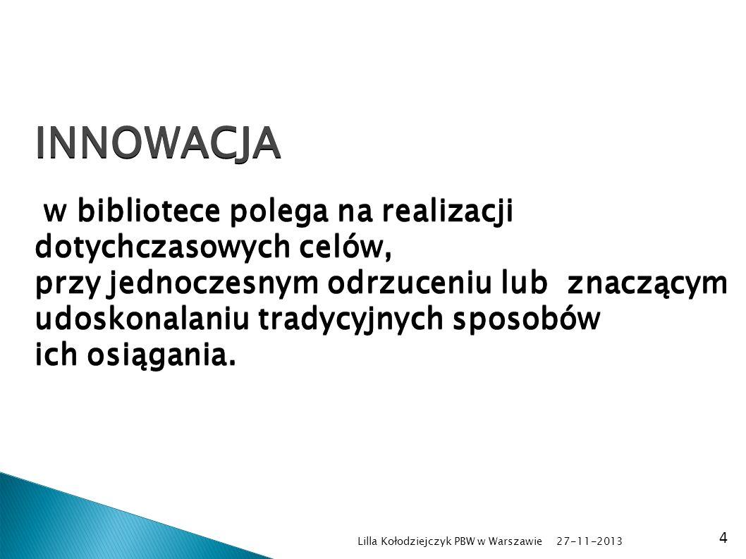 27-11-2013 Lilla Kołodziejczyk PBW w Warszawie 4 INNOWACJA w bibliotece polega na realizacji dotychczasowych celów, przy jednoczesnym odrzuceniu lub znaczącym udoskonalaniu tradycyjnych sposobów ich osiągania.