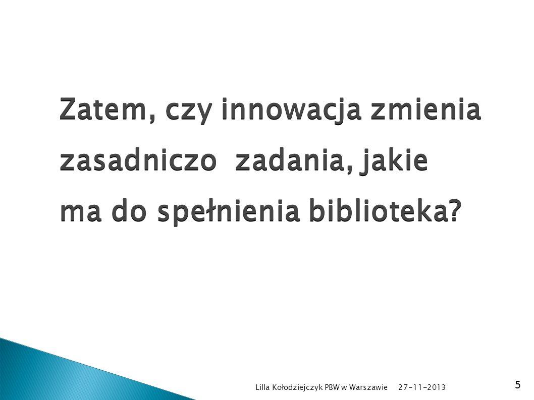 27-11-2013 Lilla Kołodziejczyk PBW w Warszawie 5 Zatem, czy innowacja zmienia zasadniczo zadania, jakie ma do spełnienia biblioteka?