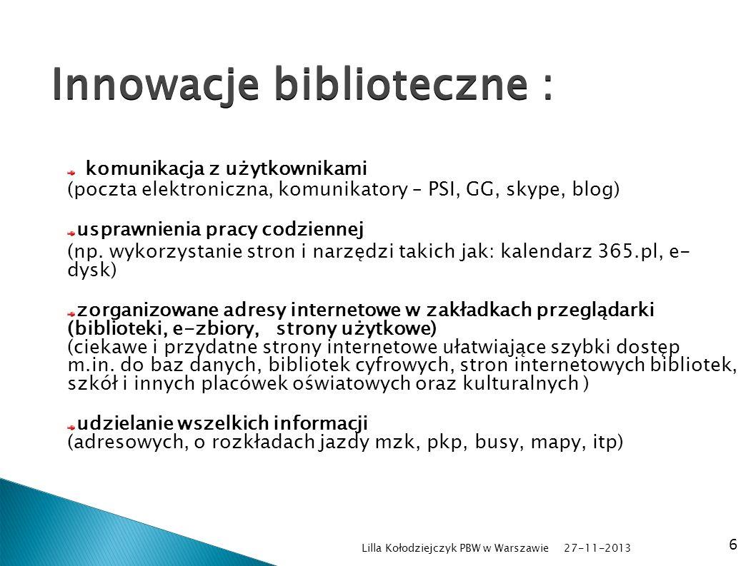 27-11-2013 Lilla Kołodziejczyk PBW w Warszawie 6 Innowacje biblioteczne : komunikacja z użytkownikami (poczta elektroniczna, komunikatory – PSI, GG, skype, blog) usprawnienia pracy codziennej (np.