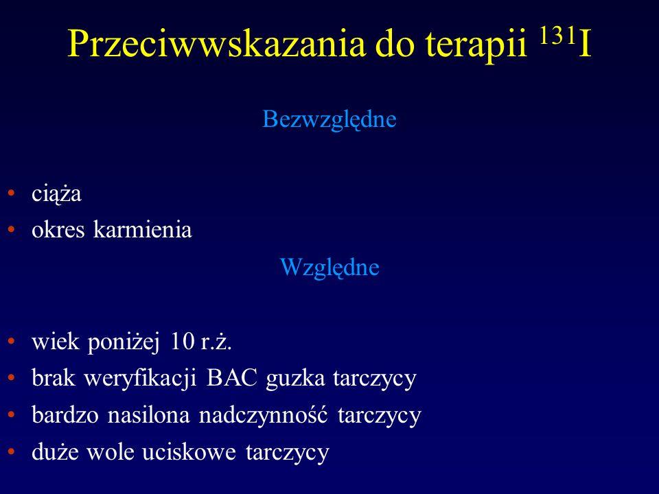 Powikłania terapii 131 I Powikłania wczesne zapalenie tarczycy zaostrzenie nadczynności tarczycy nasilenie oftalmopatii przemijająca niedoczynność tarczycy przełom tarczycowy Powikłania późne niedoczynność tarczycy (!) niedoczynność przytarczyc powikłania potencjalne: indukcja procesu nowotworowego (?), zmiany genetyczne u potomstwa (?)