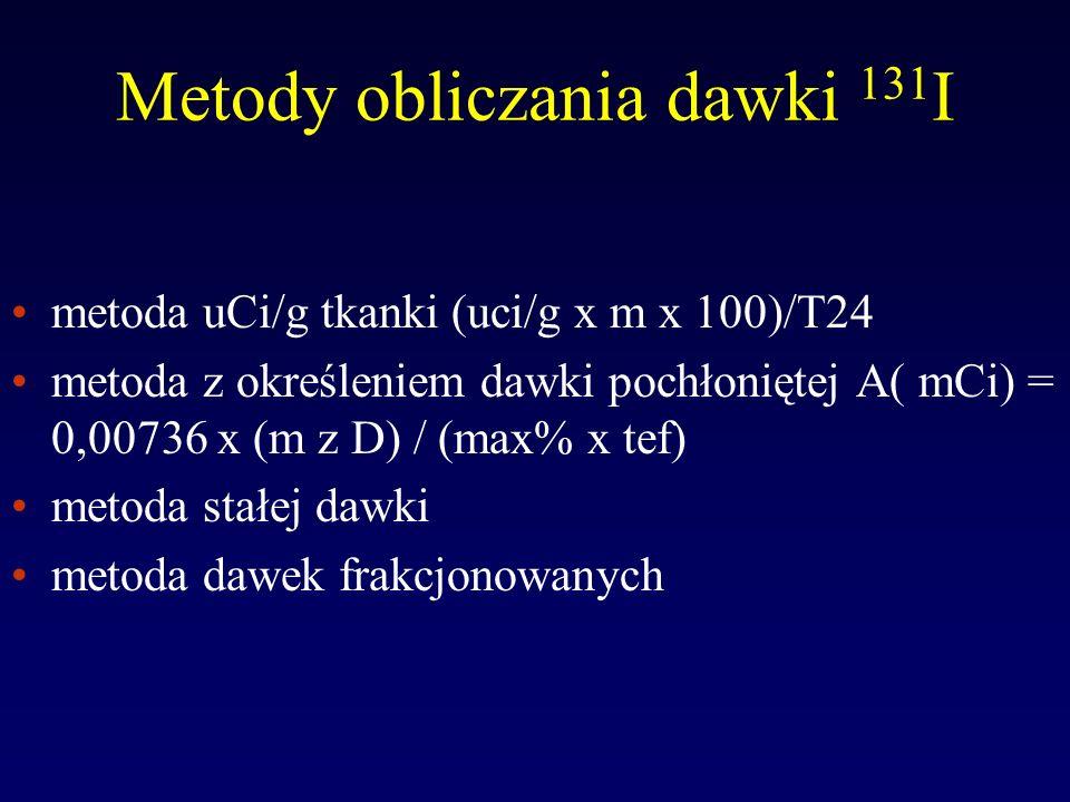 OBLICZANIE DAWKI Dawka lecznicza I 131 = dawka I 131 na 1cm 3 * objętość tarczycy Jodochwytność % Dawka lecznicza (µCi/g ) = µCi/g * m (g) * 100 T24 Dawka lecznicza (mCi) = 7.36 *10 -3 m (g) * D rad) T (%) * T ef (d)