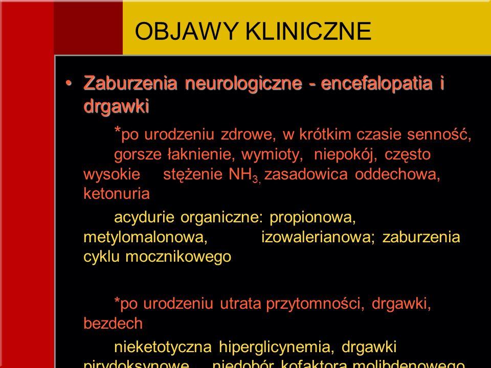 Zaburzenia neurologiczne - encefalopatia i drgawkiZaburzenia neurologiczne - encefalopatia i drgawki * po urodzeniu zdrowe, w krótkim czasie senność, gorsze łaknienie, wymioty, niepokój, często wysokie stężenie NH 3, zasadowica oddechowa, ketonuria acydurie organiczne: propionowa, metylomalonowa, izowalerianowa; zaburzenia cyklu mocznikowego *po urodzeniu utrata przytomności, drgawki, bezdech nieketotyczna hiperglicynemia, drgawki pirydoksynowe, niedobór kofaktora molibdenowego, pierwotna kwasica mleczanowa; choroby mitochondrialne i peroksyzomalne OBJAWY KLINICZNE