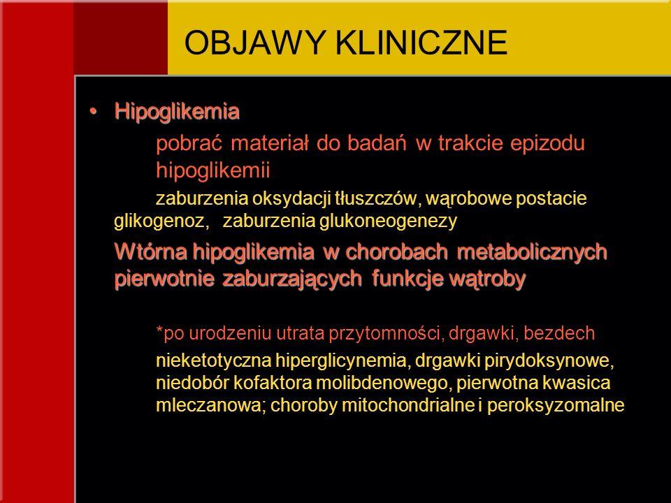 HipoglikemiaHipoglikemia pobrać materiał do badań w trakcie epizodu hipoglikemii zaburzenia oksydacji tłuszczów, wąrobowe postacie glikogenoz, zaburzenia glukoneogenezy Wtórna hipoglikemia w chorobach metabolicznych pierwotnie zaburzających funkcje wątroby *po urodzeniu utrata przytomności, drgawki, bezdech nieketotyczna hiperglicynemia, drgawki pirydoksynowe, niedobór kofaktora molibdenowego, pierwotna kwasica mleczanowa; choroby mitochondrialne i peroksyzomalne OBJAWY KLINICZNE