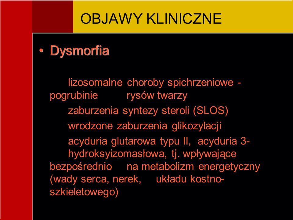 DysmorfiaDysmorfia lizosomalne choroby spichrzeniowe - pogrubinie rysów twarzy zaburzenia syntezy steroli (SLOS) wrodzone zaburzenia glikozylacji acyduria glutarowa typu II, acyduria 3- hydroksyizomasłowa, tj.