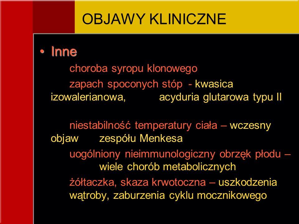 InneInne choroba syropu klonowego zapach spoconych stóp - kwasica izowalerianowa, acyduria glutarowa typu II niestabilność temperatury ciała – wczesny objaw zespółu Menkesa uogólniony nieimmunologiczny obrzęk płodu – wiele chorób metabolicznych żółtaczka, skaza krwotoczna – uszkodzenia wątroby, zaburzenia cyklu mocznikowego OBJAWY KLINICZNE