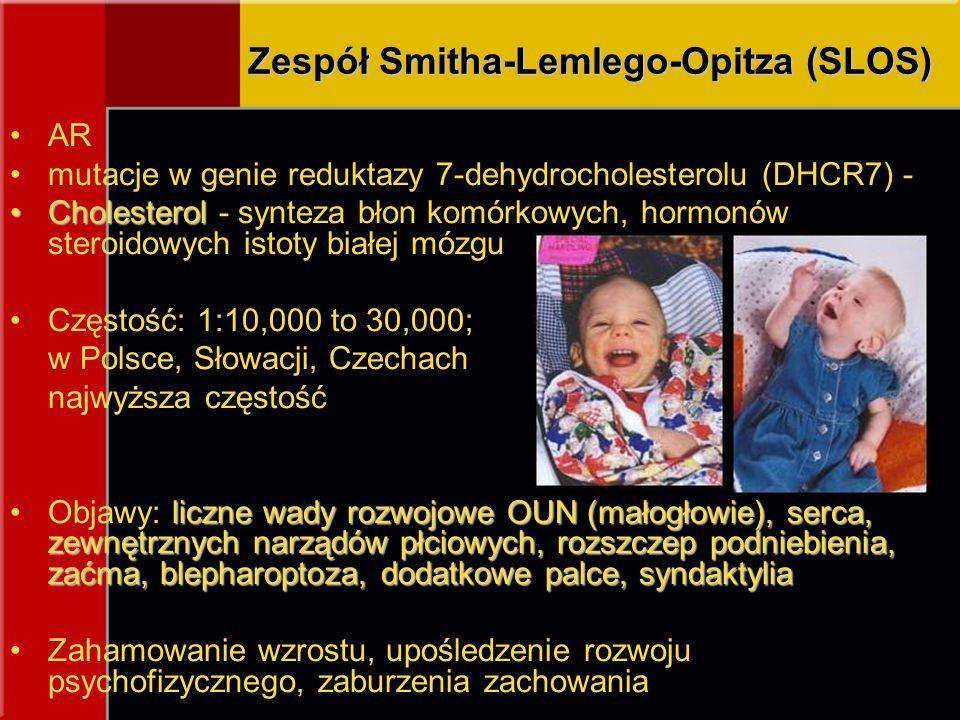 Zespół Smitha-Lemlego-Opitza (SLOS) AR mutacje w genie reduktazy 7-dehydrocholesterolu (DHCR7) - CholesterolCholesterol - synteza błon komórkowych, hormonów steroidowych istoty białej mózgu Częstość: 1:10,000 to 30,000; w Polsce, Słowacji, Czechach najwyższa częstość liczne wady rozwojowe OUN (małogłowie), serca, zewnętrznych narządów płciowych, rozszczep podniebienia, zaćma, blepharoptoza, dodatkowe palce, syndaktyliaObjawy: liczne wady rozwojowe OUN (małogłowie), serca, zewnętrznych narządów płciowych, rozszczep podniebienia, zaćma, blepharoptoza, dodatkowe palce, syndaktylia Zahamowanie wzrostu, upośledzenie rozwoju psychofizycznego, zaburzenia zachowania