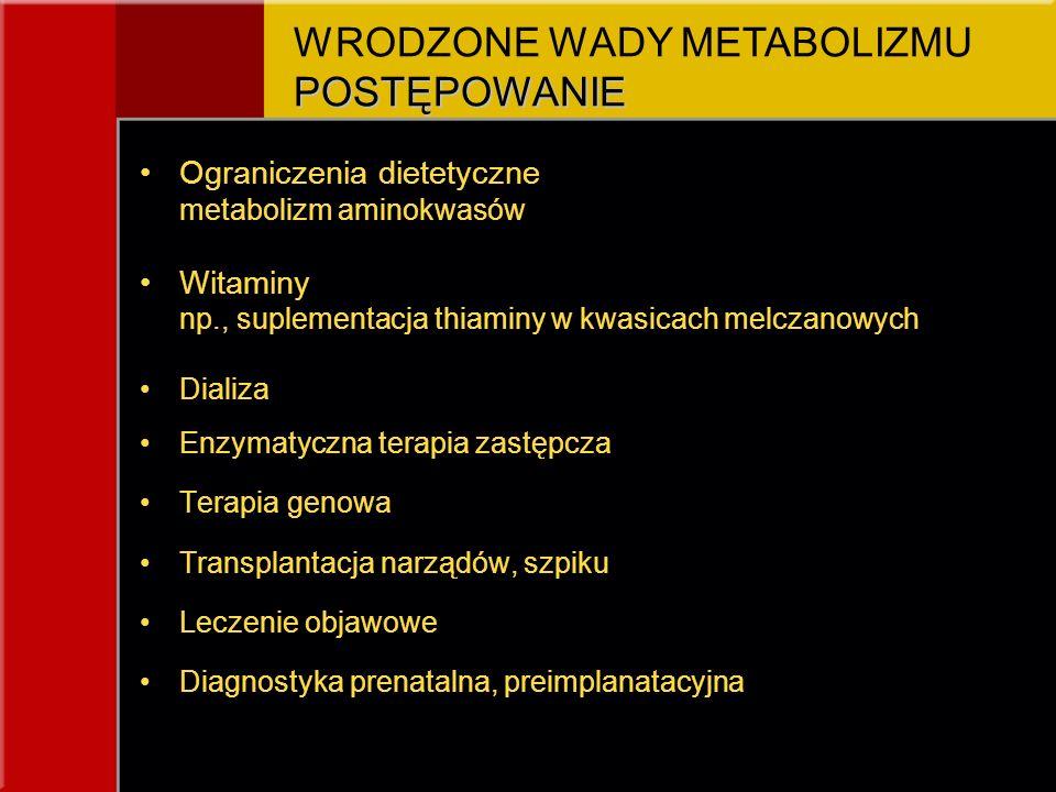 Ograniczenia dietetyczne metabolizm aminokwasów Witaminy np., suplementacja thiaminy w kwasicach melczanowych Dializa Enzymatyczna terapia zastępcza Terapia genowa Transplantacja narządów, szpiku Leczenie objawowe Diagnostyka prenatalna, preimplanatacyjna POSTĘPOWANIE WRODZONE WADY METABOLIZMU POSTĘPOWANIE
