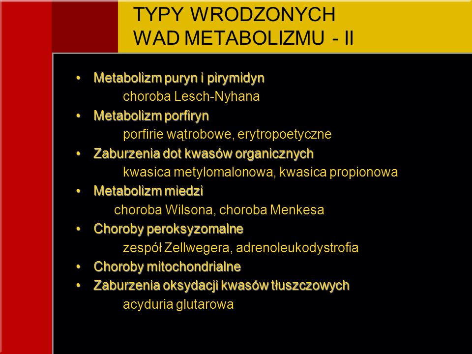 TYPY WRODZONYCH WAD METABOLIZMU - II Metabolizm puryn i pirymidynMetabolizm puryn i pirymidyn choroba Lesch-Nyhana Metabolizm porfirynMetabolizm porfiryn porfirie wątrobowe, erytropoetyczne Zaburzenia dot kwasów organicznychZaburzenia dot kwasów organicznych kwasica metylomalonowa, kwasica propionowa Metabolizm miedziMetabolizm miedzi choroba Wilsona, choroba Menkesa Choroby peroksyzomalneChoroby peroksyzomalne zespół Zellwegera, adrenoleukodystrofia Choroby mitochondrialneChoroby mitochondrialne Zaburzenia oksydacji kwasów tłuszczowychZaburzenia oksydacji kwasów tłuszczowych acyduria glutarowa