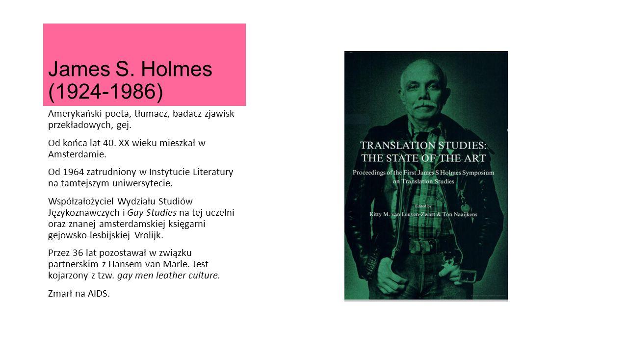 James S. Holmes (1924-1986) Amerykański poeta, tłumacz, badacz zjawisk przekładowych, gej. Od końca lat 40. XX wieku mieszkał w Amsterdamie. Od 1964 z