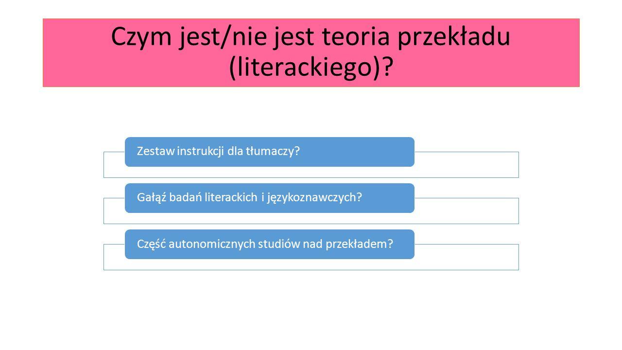 Czym jest/nie jest teoria przekładu (literackiego)? Zestaw instrukcji dla tłumaczy?Gałąź badań literackich i językoznawczych?Część autonomicznych stud