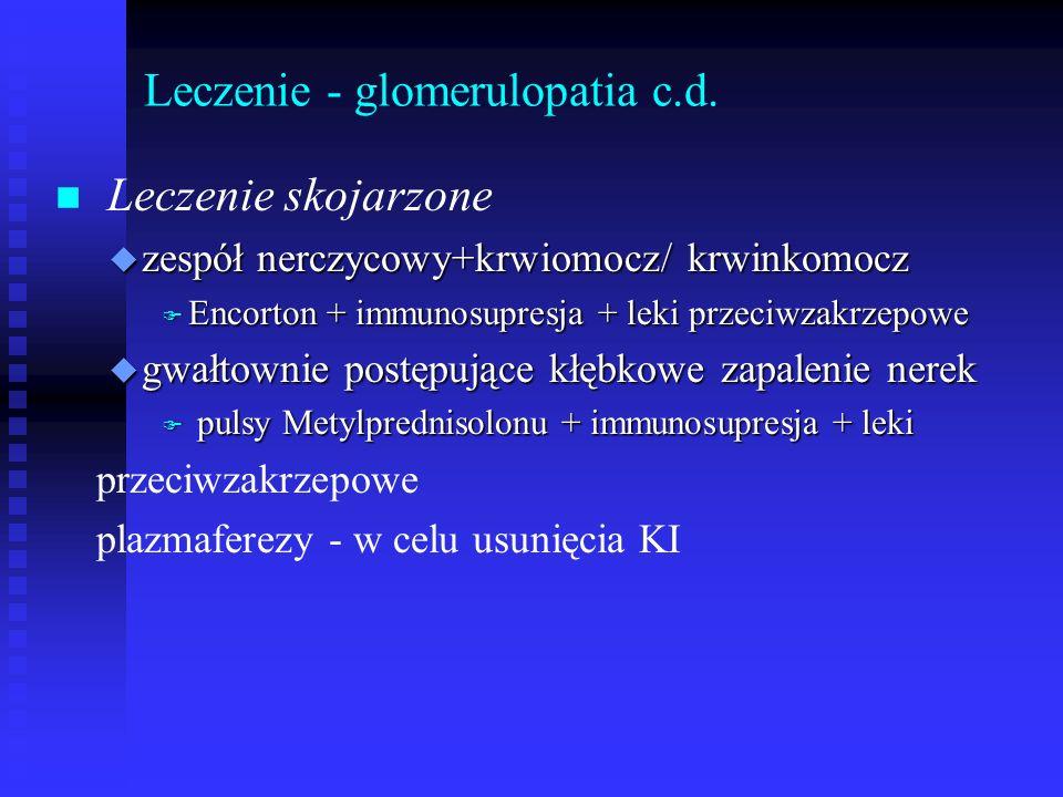 Leczenie - glomerulopatia c.d. n n Leczenie skojarzone u zespół nerczycowy+krwiomocz/ krwinkomocz F Encorton + immunosupresja + leki przeciwzakrzepowe