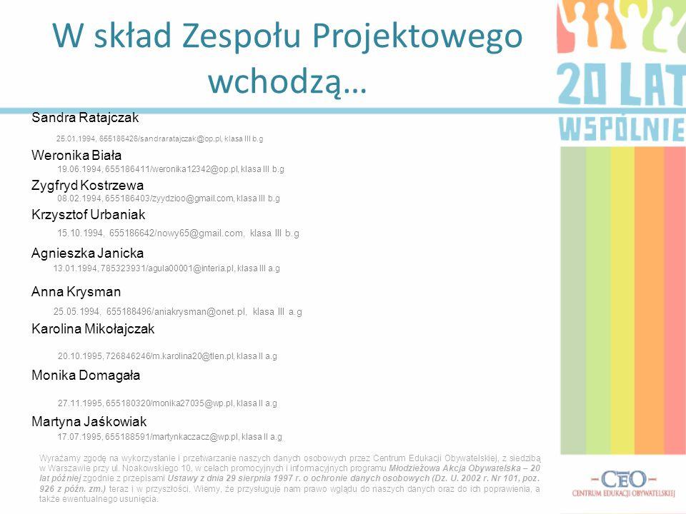 Sandra Ratajczak 25.01.1994, 655186426/sandraratajczak@op.pl, klasa III b.g Weronika Biała 19.06.1994, 655186411/weronika12342@op.pl, klasa III b.g Zygfryd Kostrzewa 08.02.1994, 655186403/zyydzioo@gmail.com, klasa III b.g Krzysztof Urbaniak 15.10.1994, 655186642/nowy65@gmail.com, klasa III b.g Agnieszka Janicka 13.01.1994, 785323931/agula00001@interia.pl, klasa III a.g Anna Krysman 25.05.1994, 655188496/aniakrysman@onet.pl, klasa III a.g Karolina Mikołajczak 20.10.1995, 726846246/m.karolina20@tlen.pl, klasa II a.g Monika Domagała 27.11.1995, 655180320/monika27035@wp.pl, klasa II a.g Martyna Jaśkowiak 17.07.1995, 655188591/martynkaczacz@wp.pl, klasa II a.g W skład Zespołu Projektowego wchodzą… Wyrażamy zgodę na wykorzystanie i przetwarzanie naszych danych osobowych przez Centrum Edukacji Obywatelskiej, z siedzibą w Warszawie przy ul.