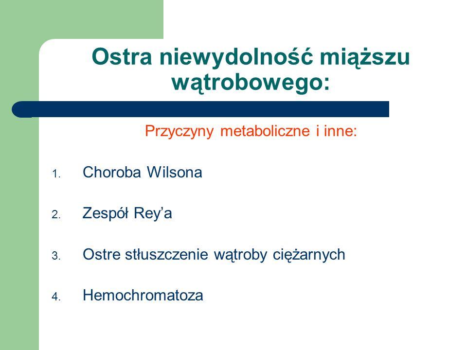 Ostra niewydolność miąższu wątrobowego: Przyczyny metaboliczne i inne: 1. Choroba Wilsona 2. Zespół Rey'a 3. Ostre stłuszczenie wątroby ciężarnych 4.