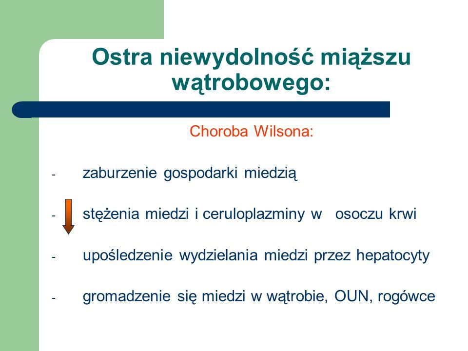 Ostra niewydolność miąższu wątrobowego: Choroba Wilsona: - zaburzenie gospodarki miedzią - stężenia miedzi i ceruloplazminy w osoczu krwi - upośledzenie wydzielania miedzi przez hepatocyty - gromadzenie się miedzi w wątrobie, OUN, rogówce