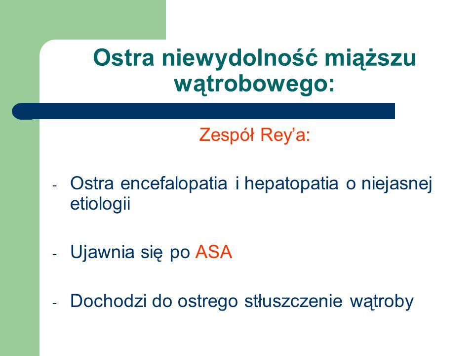 Ostra niewydolność miąższu wątrobowego: Zespół Rey'a: - Ostra encefalopatia i hepatopatia o niejasnej etiologii - Ujawnia się po ASA - Dochodzi do ost
