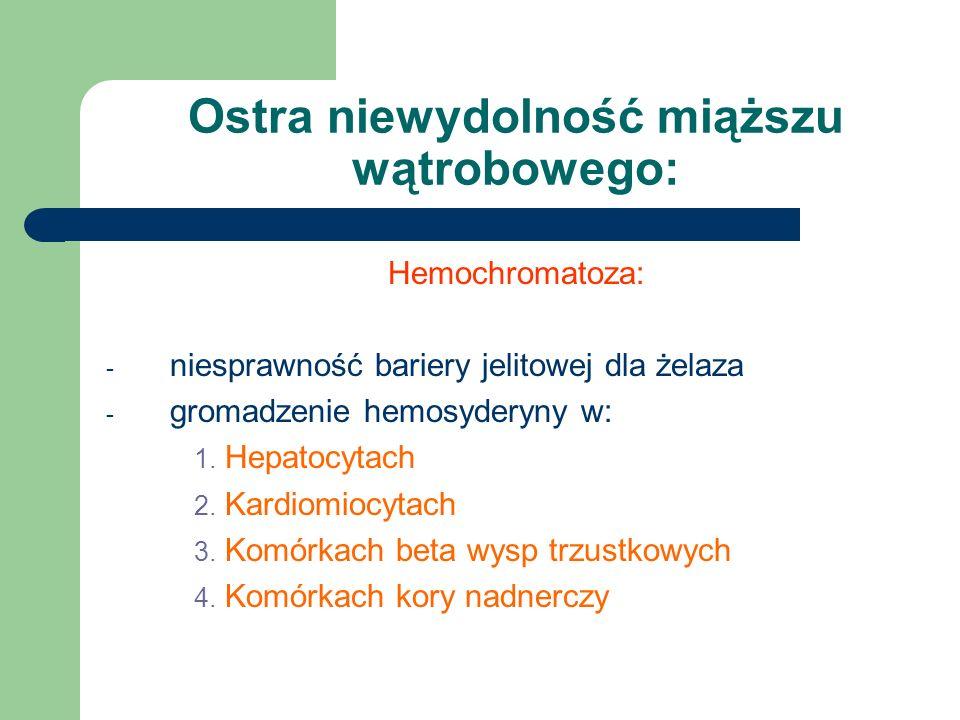 Ostra niewydolność miąższu wątrobowego: Hemochromatoza: - niesprawność bariery jelitowej dla żelaza - gromadzenie hemosyderyny w: 1. Hepatocytach 2. K