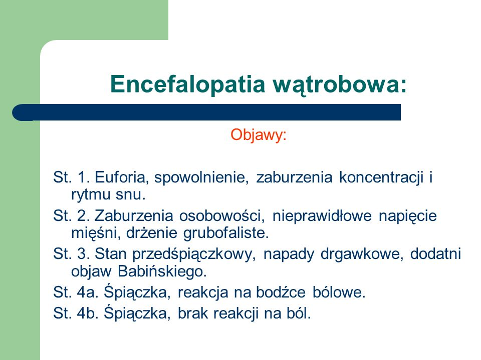 Encefalopatia wątrobowa: Objawy: St. 1. Euforia, spowolnienie, zaburzenia koncentracji i rytmu snu. St. 2. Zaburzenia osobowości, nieprawidłowe napięc