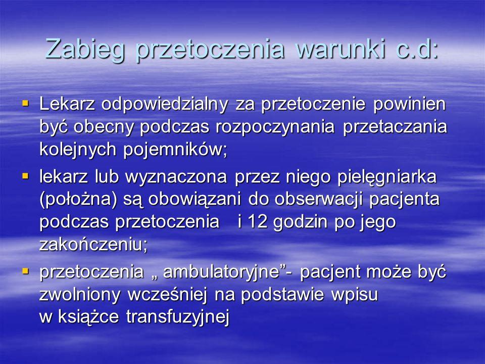 """Zabieg przetoczenia warunki c.d:  Lekarz odpowiedzialny za przetoczenie powinien być obecny podczas rozpoczynania przetaczania kolejnych pojemników;  lekarz lub wyznaczona przez niego pielęgniarka (położna) są obowiązani do obserwacji pacjenta podczas przetoczenia i 12 godzin po jego zakończeniu;  przetoczenia """" ambulatoryjne - pacjent może być zwolniony wcześniej na podstawie wpisu w książce transfuzyjnej"""