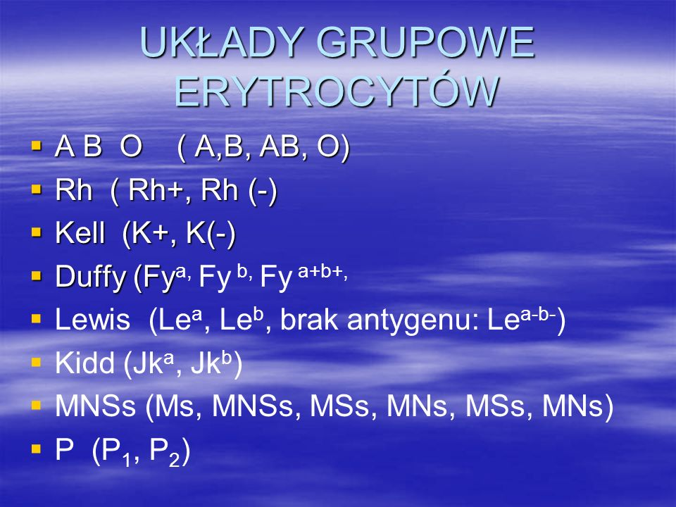 UKŁADY GRUPOWE ERYTROCYTÓW  A B O ( A,B, AB, O)  Rh ( Rh+, Rh (-)  Kell (K+, K(-)  Duffy (Fy  Duffy (Fy a, Fy b, Fy a+b+,   Lewis (Le a, Le b, brak antygenu: Le a-b- )   Kidd (Jk a, Jk b )   MNSs (Ms, MNSs, MSs, MNs, MSs, MNs)   P (P 1, P 2 )