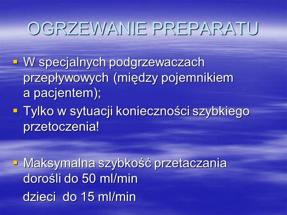 OGRZEWANIE PREPARATU  W specjalnych podgrzewaczach przepływowych (między pojemnikiem a pacjentem);  Tylko w sytuacji konieczności szybkiego przetoczenia.