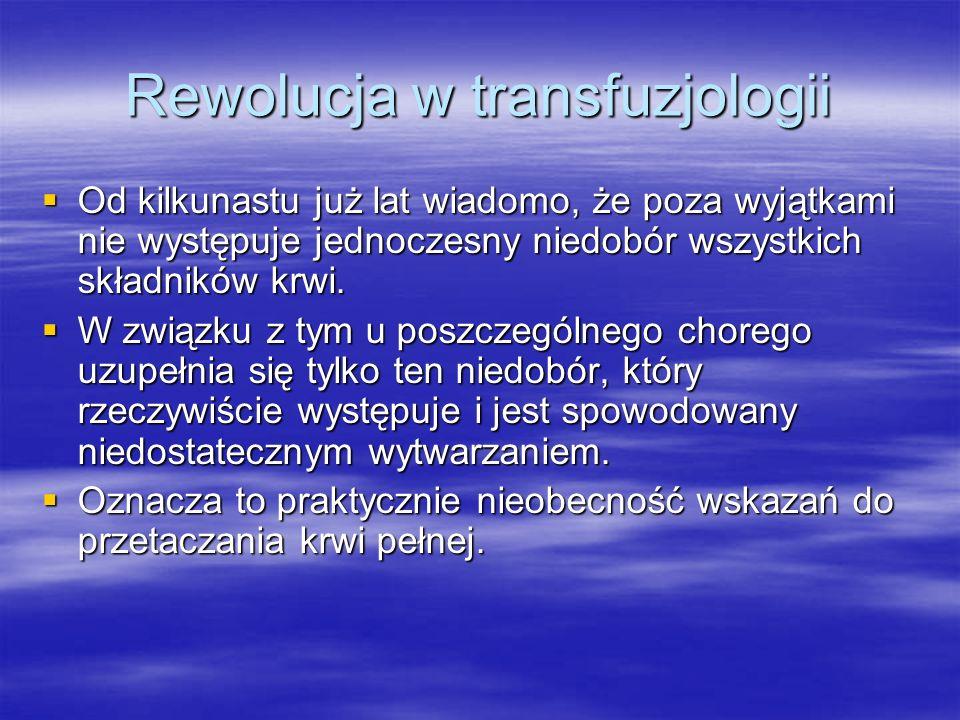 Rewolucja w transfuzjologii  Od kilkunastu już lat wiadomo, że poza wyjątkami nie występuje jednoczesny niedobór wszystkich składników krwi.