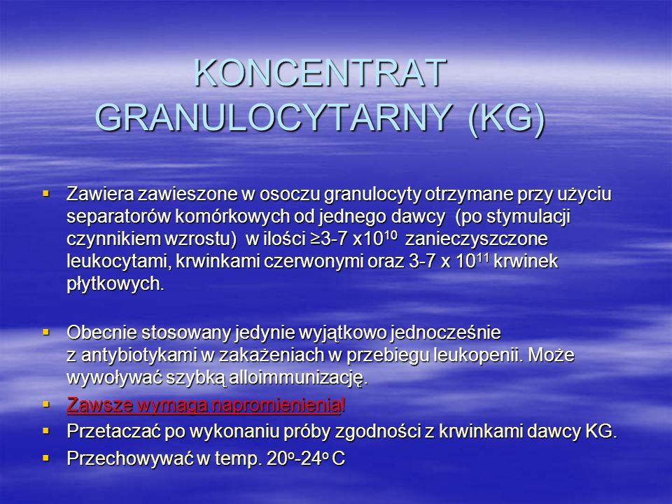 KONCENTRAT GRANULOCYTARNY (KG)  Zawiera zawieszone w osoczu granulocyty otrzymane przy użyciu separatorów komórkowych od jednego dawcy (po stymulacji czynnikiem wzrostu) w ilości ≥3-7 x10 10 zanieczyszczone leukocytami, krwinkami czerwonymi oraz 3-7 x 10 11 krwinek płytkowych.