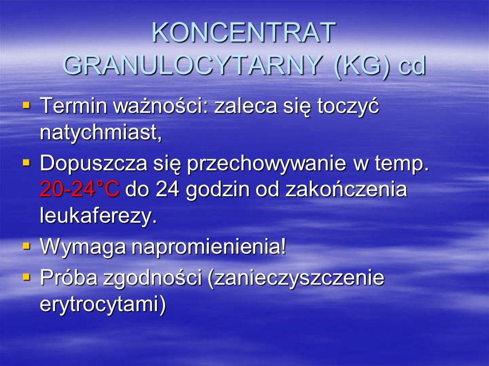 KONCENTRAT GRANULOCYTARNY (KG) cd  Termin ważności: zaleca się toczyć natychmiast,  Dopuszcza się przechowywanie w temp.