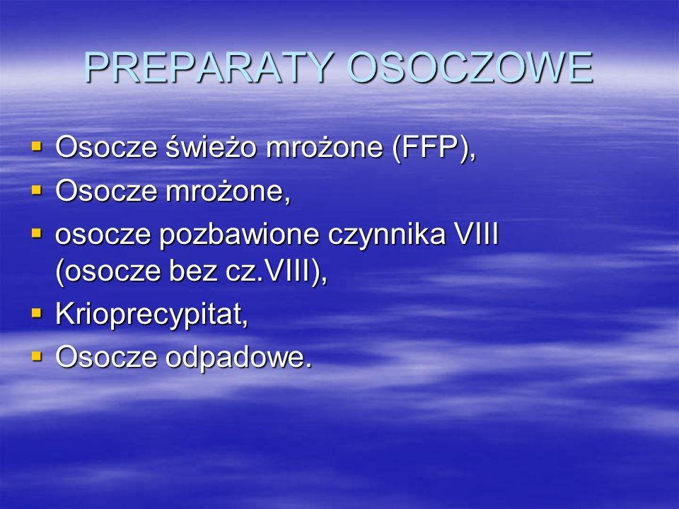 PREPARATY OSOCZOWE  Osocze świeżo mrożone (FFP),  Osocze mrożone,  osocze pozbawione czynnika VIII (osocze bez cz.VIII),  Krioprecypitat,  Osocze odpadowe.