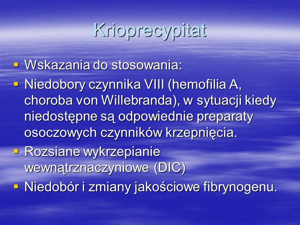 Krioprecypitat  Wskazania do stosowania:  Niedobory czynnika VIII (hemofilia A, choroba von Willebranda), w sytuacji kiedy niedostępne są odpowiednie preparaty osoczowych czynników krzepnięcia.