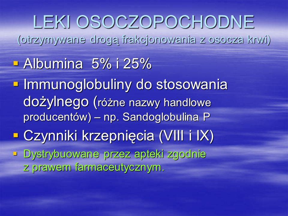 LEKI OSOCZOPOCHODNE (otrzymywane drogą frakcjonowania z osocza krwi)  Albumina 5% i 25%  Immunoglobuliny do stosowania dożylnego ( różne nazwy handlowe producentów) – np.