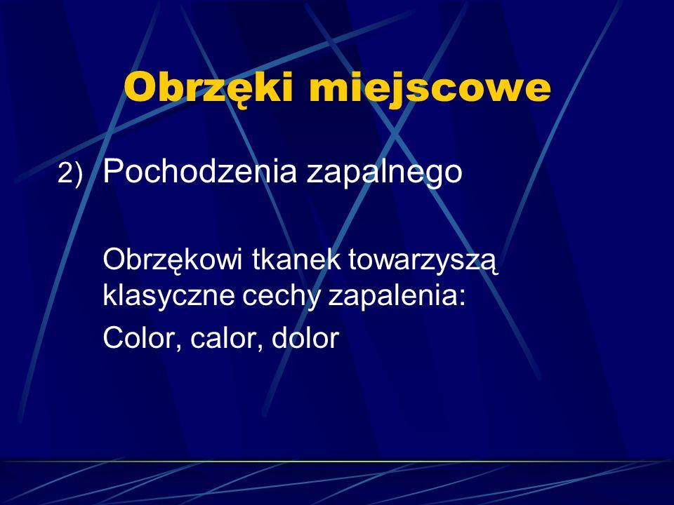 Obrzęki miejscowe 2) Pochodzenia zapalnego Obrzękowi tkanek towarzyszą klasyczne cechy zapalenia: Color, calor, dolor