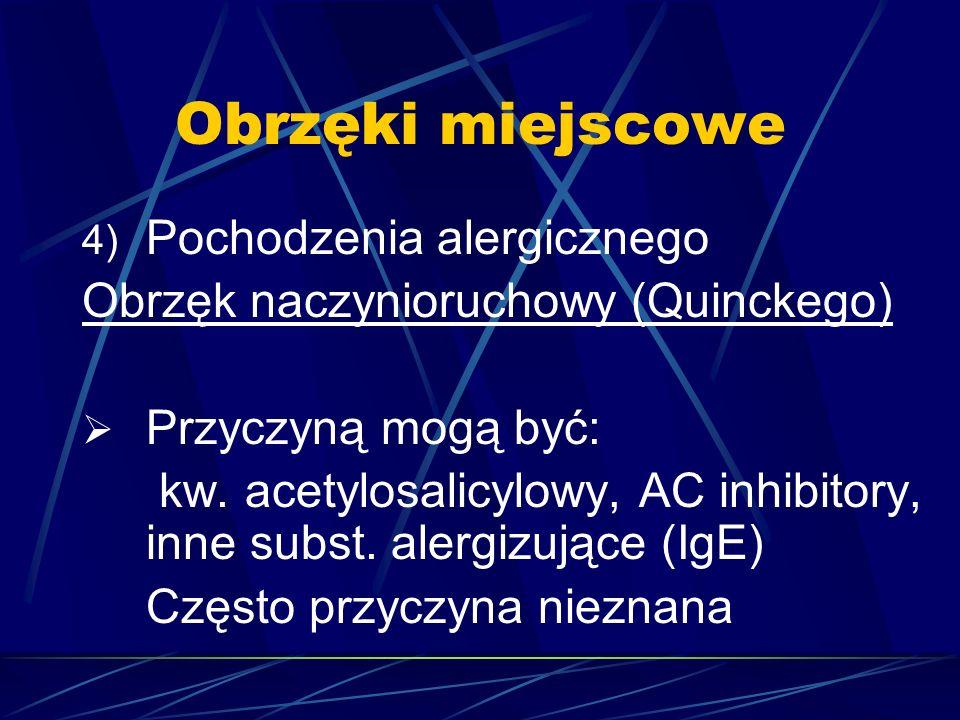 Obrzęki miejscowe 4) Pochodzenia alergicznego Obrzęk naczynioruchowy (Quinckego)  Przyczyną mogą być: kw. acetylosalicylowy, AC inhibitory, inne subs