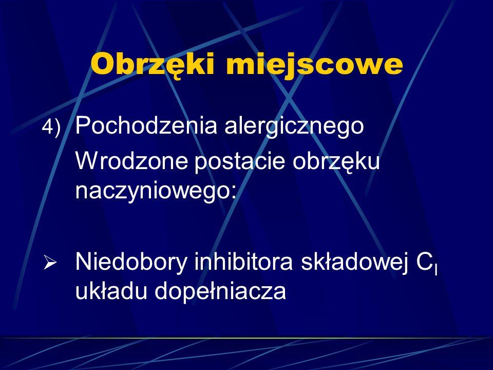 Obrzęki miejscowe 4) Pochodzenia alergicznego Wrodzone postacie obrzęku naczyniowego:  Niedobory inhibitora składowej C I układu dopełniacza