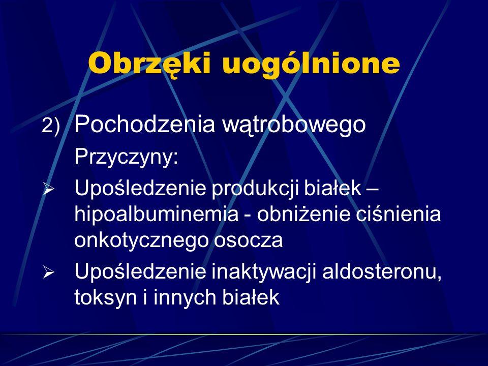 Obrzęki uogólnione 2) Pochodzenia wątrobowego Przyczyny:  Upośledzenie produkcji białek – hipoalbuminemia - obniżenie ciśnienia onkotycznego osocza 