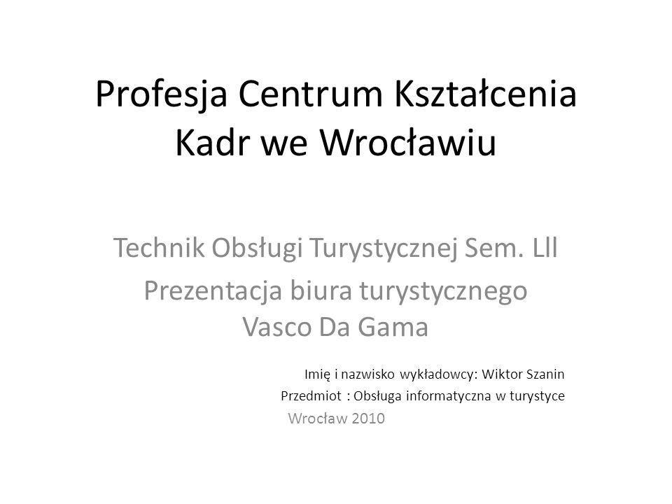 Profesja Centrum Kształcenia Kadr we Wrocławiu Technik Obsługi Turystycznej Sem. Lll Prezentacja biura turystycznego Vasco Da Gama Imię i nazwisko wyk