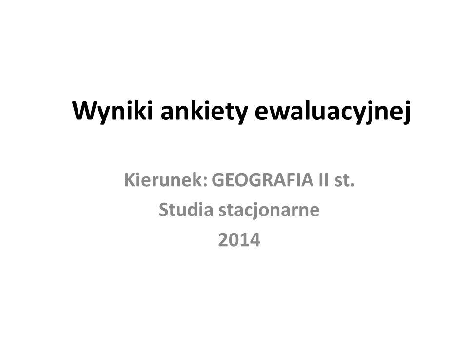 Wyniki ankiety ewaluacyjnej Kierunek: GEOGRAFIA II st. Studia stacjonarne 2014