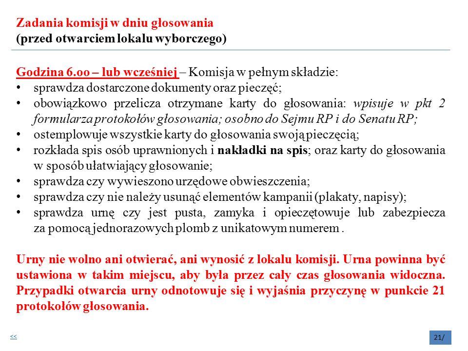 Zadania komisji w dniu głosowania (przed otwarciem lokalu wyborczego) Godzina 6.oo – lub wcześniej – Komisja w pełnym składzie: sprawdza dostarczone dokumenty oraz pieczęć; obowiązkowo przelicza otrzymane karty do głosowania: wpisuje w pkt 2 formularza protokołów głosowania; osobno do Sejmu RP i do Senatu RP; ostemplowuje wszystkie karty do głosowania swoją pieczęcią; rozkłada spis osób uprawnionych i nakładki na spis; oraz karty do głosowania w sposób ułatwiający głosowanie; sprawdza czy wywieszono urzędowe obwieszczenia; sprawdza czy nie należy usunąć elementów kampanii (plakaty, napisy); sprawdza urnę czy jest pusta, zamyka i opieczętowuje lub zabezpiecza za pomocą jednorazowych plomb z unikatowym numerem.