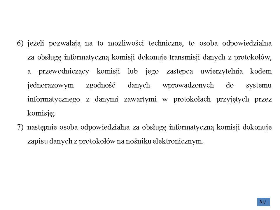 81/ 6)jeżeli pozwalają na to możliwości techniczne, to osoba odpowiedzialna za obsługę informatyczną komisji dokonuje transmisji danych z protokołów, a przewodniczący komisji lub jego zastępca uwierzytelnia kodem jednorazowym zgodność danych wprowadzonych do systemu informatycznego z danymi zawartymi w protokołach przyjętych przez komisję; 7)następnie osoba odpowiedzialna za obsługę informatyczną komisji dokonuje zapisu danych z protokołów na nośniku elektronicznym.