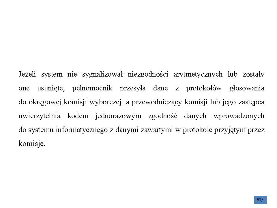 Jeżeli system nie sygnalizował niezgodności arytmetycznych lub zostały one usunięte, pełnomocnik przesyła dane z protokołów głosowania do okręgowej komisji wyborczej, a przewodniczący komisji lub jego zastępca uwierzytelnia kodem jednorazowym zgodność danych wprowadzonych do systemu informatycznego z danymi zawartymi w protokole przyjętym przez komisję.