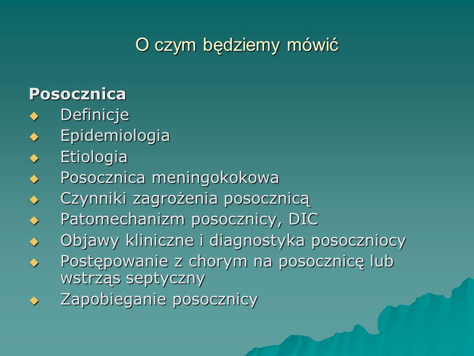 O czym będziemy mówić Posocznica  Definicje  Epidemiologia  Etiologia  Posocznica meningokokowa  Czynniki zagrożenia posocznicą  Patomechanizm p