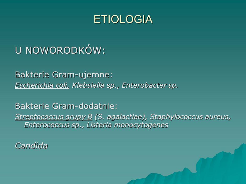 ETIOLOGIA U NOWORODKÓW: Bakterie Gram-ujemne: Escherichia coli, Klebsiella sp., Enterobacter sp. Bakterie Gram-dodatnie: Streptococcus grupy B (S. aga