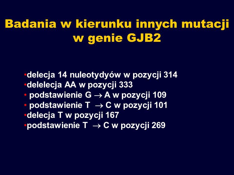 Badania w kierunku innych mutacji w genie GJB2 delecja 14 nuleotydyów w pozycji 314 delelecja AA w pozycji 333 podstawienie G  A w pozycji 109 podsta