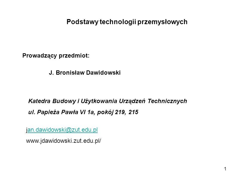 Podstawy technologii przemysłowych Prowadzący przedmiot: J. Bronisław Dawidowski Katedra Budowy i Użytkowania Urządzeń Technicznych ul. Papieża Pawła