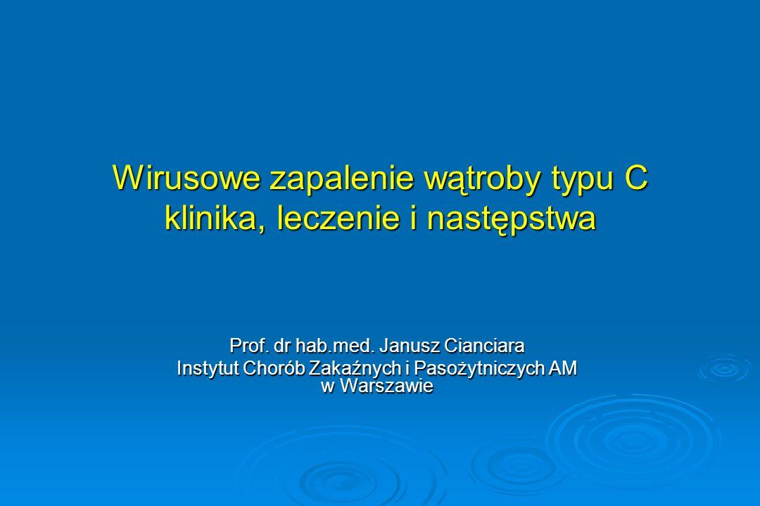 Wirusowe zapalenie wątroby typu C klinika, leczenie i następstwa Prof. dr hab.med. Janusz Cianciara Instytut Chorób Zakaźnych i Pasożytniczych AM w Wa