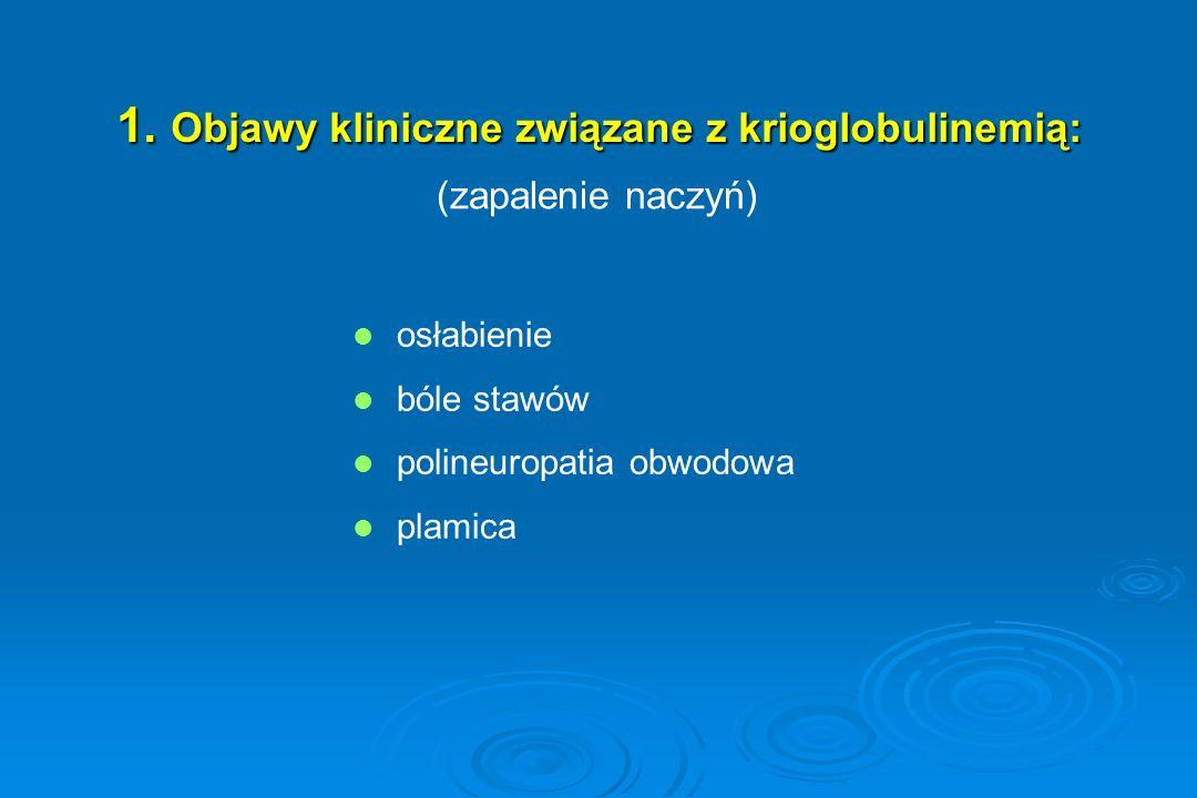 1. Objawy kliniczne związane z krioglobulinemią: osłabienie bóle stawów polineuropatia obwodowa plamica (zapalenie naczyń)