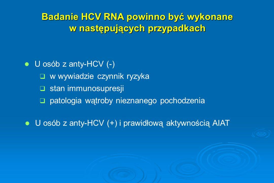 Badanie HCV RNA powinno być wykonane w nastepujących przypadkach: Wczesne rozpoznanie zakażenia Wczesne rozpoznanie zakażenia  wczesna faza choroby (2-4 tydzień)  zakażenie HCV u noworodków  Jednorazowy negatywny wynik badania HCV RNA w surowicy nie wyklucza zakażenia tym wirusem!