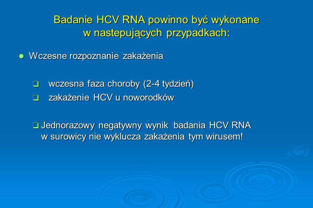Badanie HCV RNA powinno być wykonane w nastepujących przypadkach: Wczesne rozpoznanie zakażenia Wczesne rozpoznanie zakażenia  wczesna faza choroby (