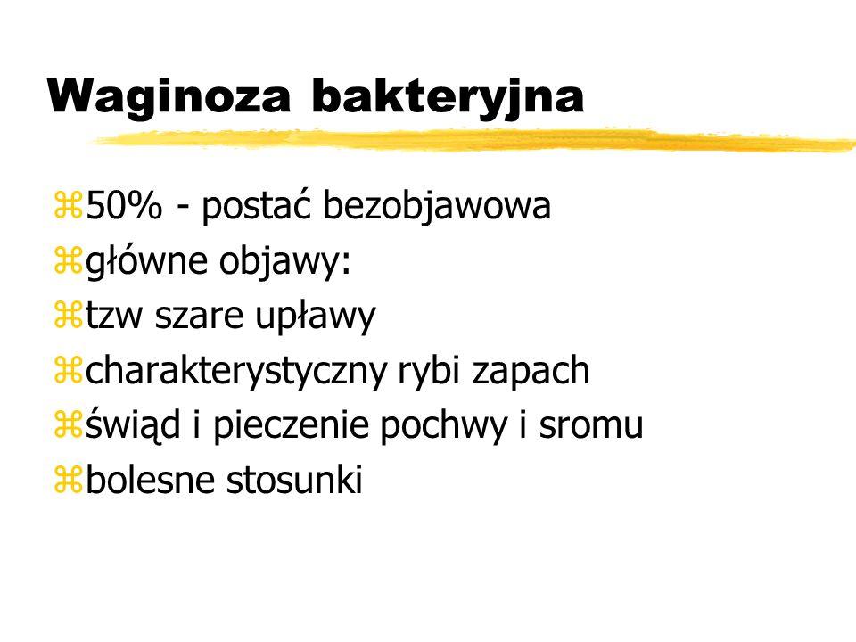 Waginoza bakteryjna z50% - postać bezobjawowa zgłówne objawy: ztzw szare upławy zcharakterystyczny rybi zapach zświąd i pieczenie pochwy i sromu zbolesne stosunki