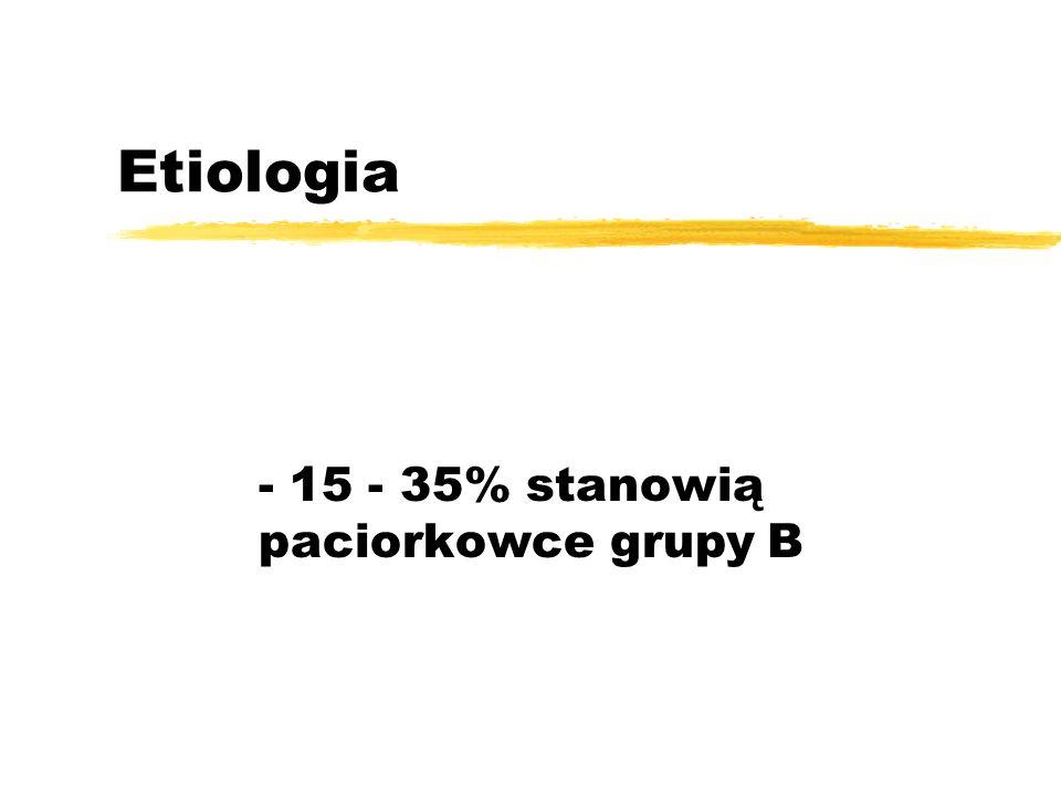 Etiologia - 15 - 35% stanowią paciorkowce grupy B