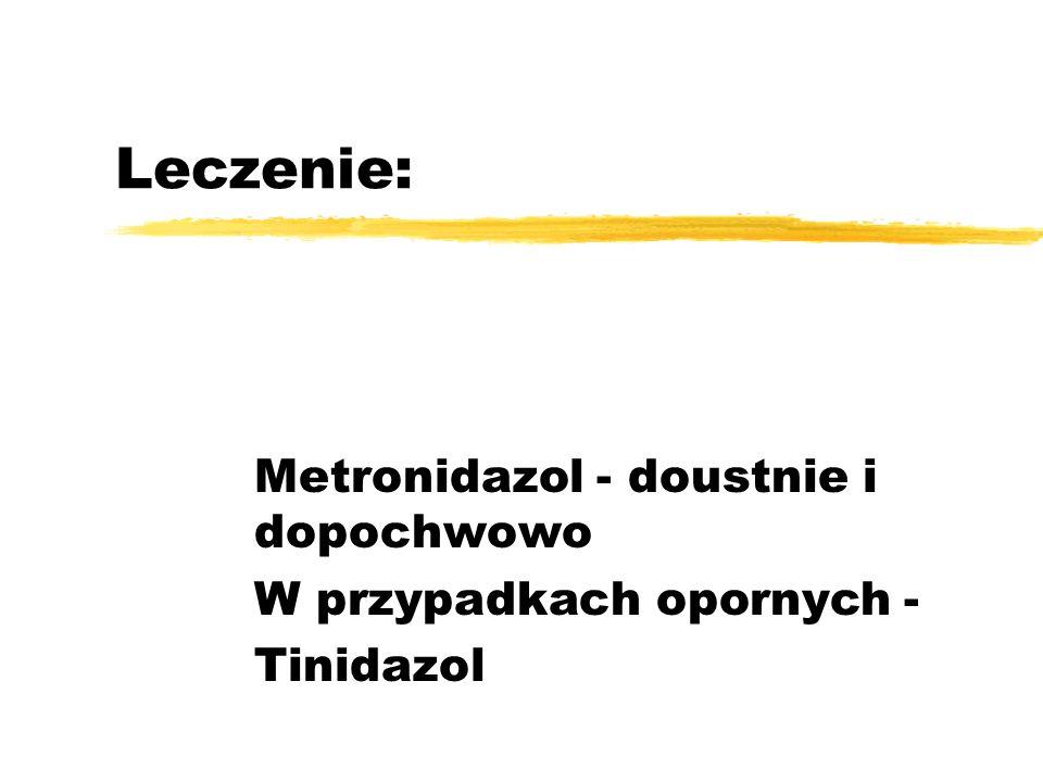 Leczenie: Metronidazol - doustnie i dopochwowo W przypadkach opornych - Tinidazol
